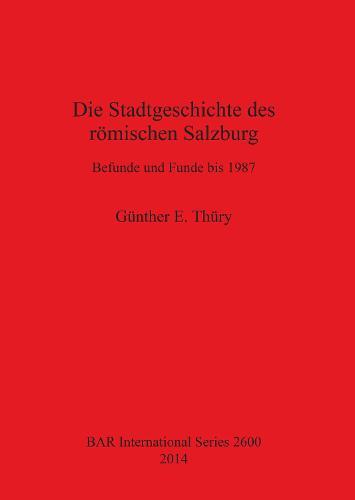 Die Stadtgeschichte des roemischen Salzburg Befunde und Funde bis 1987: Befunde und Funde bis 1987 - British Archaeological Reports International Series (Paperback)