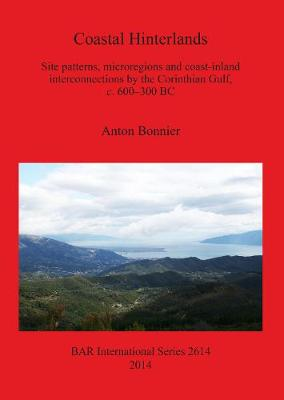Coastal Hinterlands: Site patterns, microregions and coast-inland interconnections by the Corinthian Gulf, c. 600-300 BC - British Archaeological Reports International Series (Paperback)