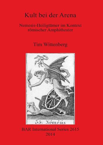 Kult bei der Arena: Nemesis-Heiligtumer im Kontext roemischer Amphitheater - British Archaeological Reports International Series (Paperback)