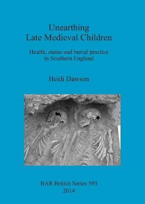 Unearthing Late Medieval Children: Health, status and burial practice in Southern England - British Archaeological Reports British Series (Paperback)