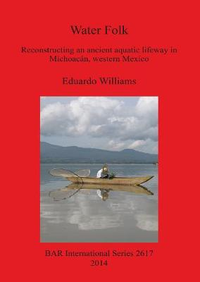 Water Folk: Reconstructing an Ancient Aquatic Lifeway in Michoacan Western Mexico: Reconstructing an Ancient Aquatic Lifeway in Michoacan, Western Mexico - British Archaeological Reports International Series (Paperback)