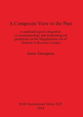 A Composite View to the Past: A Methodological Integration of Zooarchaeology and Archaeological Geophysics at the Magdalenian Site of Verberie le Buisson-Campin - British Archaeological Reports International Series (Paperback)