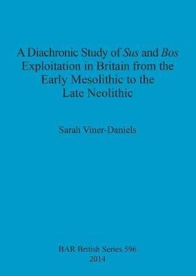 A Diachronic Study of Sus and Bos Exploitation in Britain from the Early Mesolithic to the Late Neolithic - British Archaeological Reports British Series (Paperback)