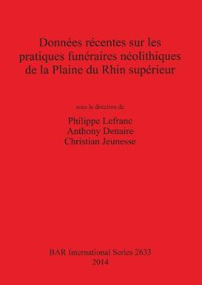 Donnees recentes sur les pratiques funeraires neolithiques de la Plaine du Rhin superieur - British Archaeological Reports International Series (Paperback)