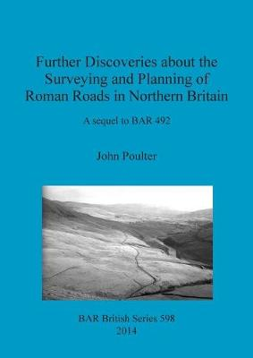 Further Discoveries about the Surveying and Planning of Roman Roads in Northern Britain: A sequel to BAR 492 - British Archaeological Reports British Series (Paperback)