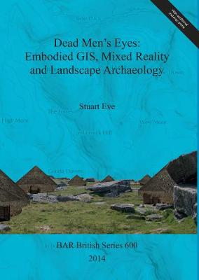 Dead Men's Eyes: Embodied GIS Mixed Reality and Landscape Archaeology - British Archaeological Reports British Series