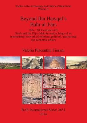 Beyond Ibn Hawqal's Bahr al-Frs: 10th-13th Centuries AD: Sindh and the Kij-u-Makran region, hinge of an international network of religious, political, institutional and economic affairs - British Archaeological Reports International Series (Paperback)