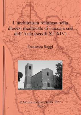 L' architettura religiosa nella diocesi medievale di Lucca a sud dell'Arno (secoli XI-XIV) - British Archaeological Reports International Series (Paperback)