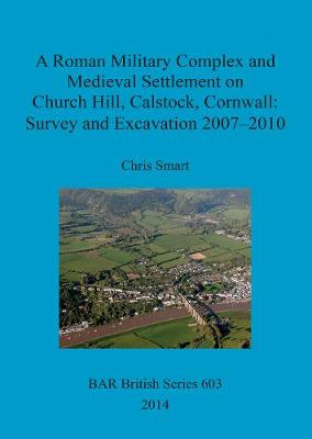 A Roman Military Complex and Medieval Settlement on Church Hill Calstock Cornwall: Survey and Excavation 2007 - 2010 - British Archaeological Reports British Series (Paperback)