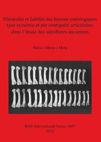 Hierarchie et fiabilite des liaisons osteologiques (par symetrie et par contiguite articulaire) dans l'etude des sepultures anciennes - British Archaeological Reports International Series (Paperback)
