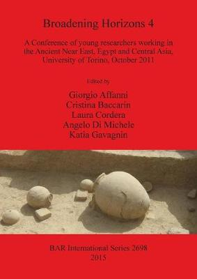 Broadening Horizons 4: A Conference of young researchers working in the Ancient Near East, Egypt and Central Asia, University of Torino, October 2011 - British Archaeological Reports International Series (Paperback)
