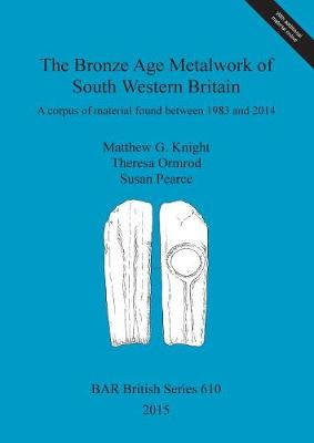 The Bronze Age Metalwork of South Western Britain: A corpus of material found between 1983 and 2014 - British Archaeological Reports British Series