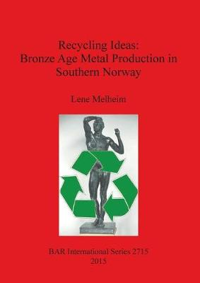 Recycling Ideas: Bronze Age Metal Production in Southern Norway - British Archaeological Reports International Series (Paperback)