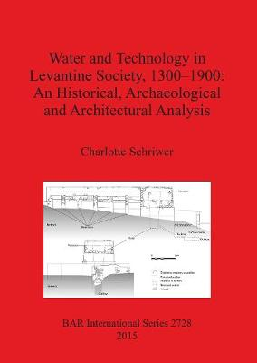 Water and Technology in Levantine Society 1300-1900: A Historical Archaeological and Architectural Analysis - British Archaeological Reports International Series (Paperback)