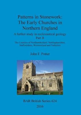 Patterns in Stonework: The Early Churches in Northern England: A further study in ecclesiastical geology Part B: The Counties of Northumberland, Nottinghamshire, Staffordshire, Westmorland and Yorkshire - British Archaeological Reports British Series (Paperback)