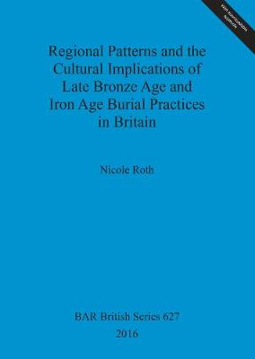 Regional Patterns and the Cultural Implications of Late Bronze Age and Iron Age Burial Practices in Britain - British Archaeological Reports British Series