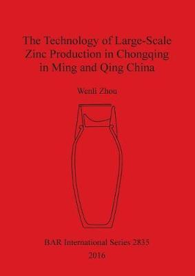 The Technology of Large-Scale Zinc Production in Chongqing in Ming and Qing China - British Archaeological Reports International Series (Paperback)