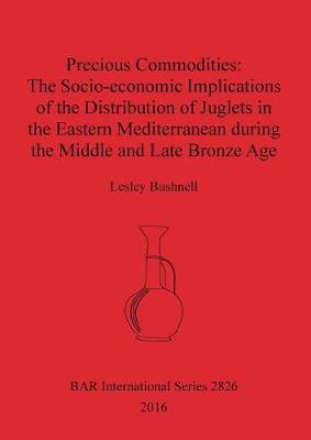 Precious Commodities:The Socio-economic Implications of the Distribution of Juglets in the Eastern Mediterranean During the Middle and Late Bronze Age - British Archaeological Reports International Series (Paperback)