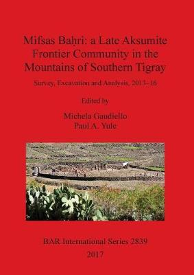 Mifsas Ba?ri: a Late Aksumite Frontier Community in the Mountains of Southern Tigray: Survey, Excavation and Analysis, 2013-16 - British Archaeological Reports International Series (Paperback)