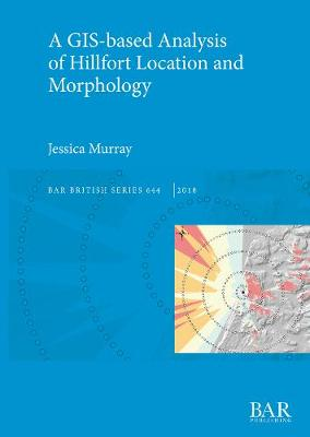 A GIS-based Analysis of Hillfort Location and Morphology - British Archaeological Reports British Series (Paperback)