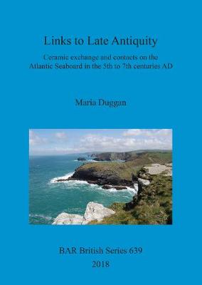 Links to Late Antiquity: Ceramic exchange and contacts on the Atlantic Seaboard in the 5th to 7th centuries AD - British Archaeological Reports British Series (Paperback)