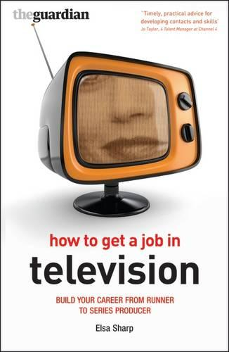 How to Get a Job in Television: Build Your Career from Runner to Series Producer - Professional Media Practice (Paperback)