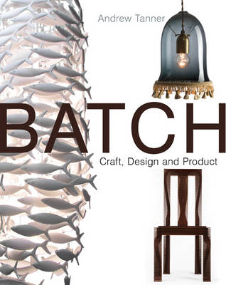 Batch; Craft, Design and Product: The Work of the Designer Maker (Hardback)