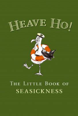 Heave Ho!: The Little Book of Seasickness (Hardback)