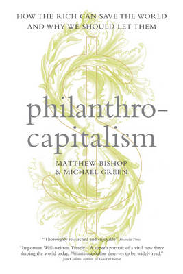 Philanthrocapitalism: How the Rich Can Save the World and Why We Should Let Them (Hardback)