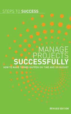 Manage Projects Successfully: How to Make Things Happen on Time and on Budget - Steps to Success (Paperback)