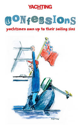 """""""Yachting Monthly's"""" Confessions: Yachtsmen Own Up to Their Sailing Sins (Paperback)"""