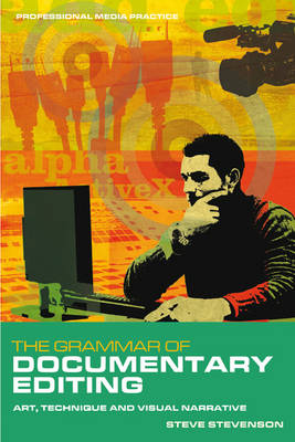The Grammar of Documentary Editing: Art, Technique and Visual Narrative - Professional Media Practice