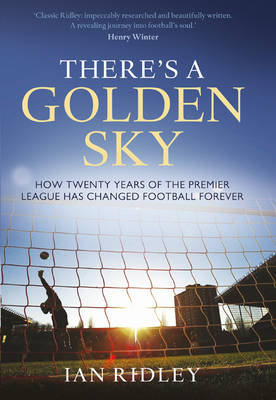 There's a Golden Sky: How Twenty Years of the Premier League Have Changed Football Forever (Hardback)