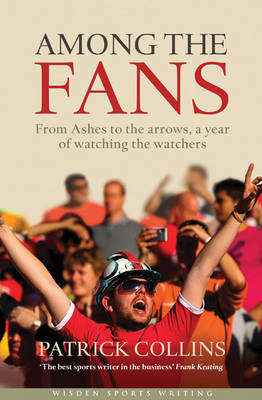 Among the Fans: From the Ashes to the Arrows, a Year of Watching the Watchers - Wisden Sports Writing (Hardback)