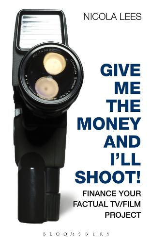 Give Me the Money and I'll Shoot!: Finance your Factual TV/Film Project (Paperback)