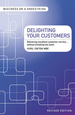 Delighting Your Customers: Delivering Excellent Customer Service...without Breaking the Bank - Business on a Shoestring (Paperback)