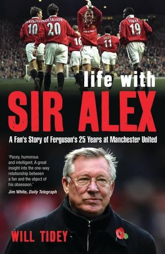 Life with Sir Alex: A Fan's Story of Ferguson's 25 Years at Manchester United (Paperback)