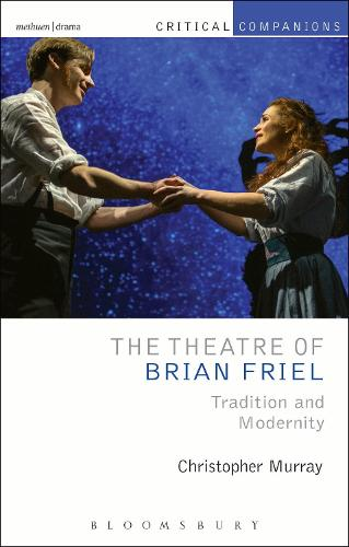 The Theatre of Brian Friel: Tradition and Modernity - Critical Companions (Hardback)