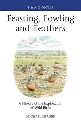 Feasting, Fowling and Feathers: A History of the Exploitation of Wild Birds - Poyser Monographs (Hardback)