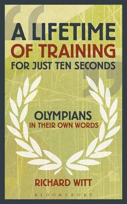 A Lifetime of Training for Just Ten Seconds: Olympians in Their Own Words (Hardback)