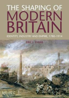 The Shaping of Modern Britain: Identity, Industry and Empire 1780 - 1914 (Paperback)