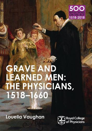 Grave and Learned Men: The Physicians, 1518-1660: 500 Reflections on the RCP, 1518-2018: 05 Book Six - 500 Reflections on the RCP, 1518-2018 (Paperback)