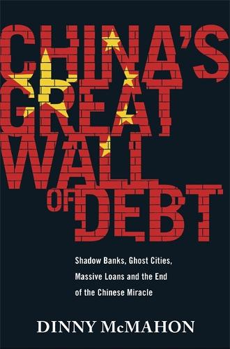 China's Great Wall of Debt: Shadow Banks, Ghost Cities, Massive Loans and the End of the Chinese Miracle (Hardback)