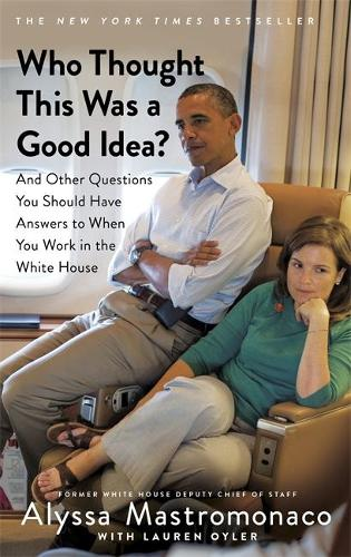 Who Thought This Was a Good Idea?: And Other Questions You Should Have Answers to When You Work in the White House (Paperback)