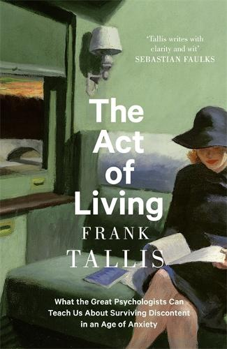 The Act of Living: What the Great Psychologists Can Teach Us About Surviving Discontent in an Age of Anxiety (Hardback)