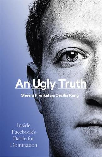 An Ugly Truth: Inside Facebook's Battle for Domination (Hardback)