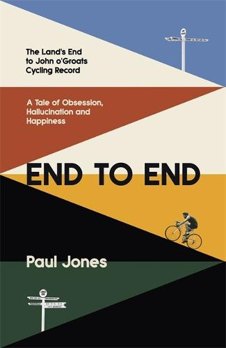 End to End: The Land's End to John o'Groats Cycling Record: A Year of Obsession, Hallucination and Happiness (Hardback)