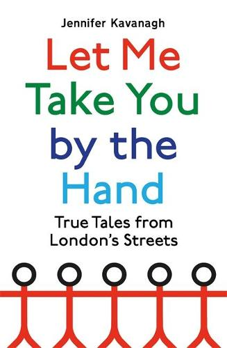 Let Me Take You by the Hand: True Tales from London's Streets (Hardback)