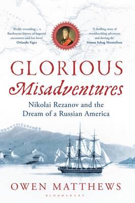 Glorious Misadventures: Nikolai Rezanov and the Dream of a Russian America (Hardback)