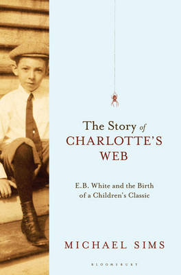The Story of Charlotte's Web: E. B. White and the Birth of a Children's Classic (Hardback)